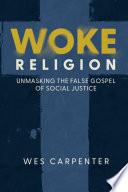 Woke Religion Unmasking The False Gospel Of Social Justice