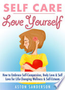 Self Care Love Yourself How To Embrace Self Compassion Body Love Self Love For Life Changing Wellness Self Esteem