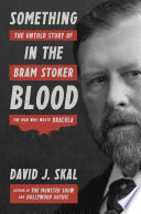 Something in the Blood  The Untold Story of Bram Stoker  the Man Who Wrote Dracula