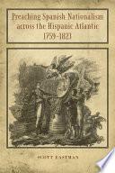 Preaching Spanish Nationalism across the Hispanic Atlantic  1759 1823