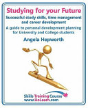Studying for Your Future. Successful Study Skills, Time Management, Employability Skills and Career Development. a Guide to Personal Development Plann