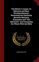 The Master s Carpet  Or  Masonry and Baal Worship Identical  Reviewing the Similarity Between Masonry  Romanism and the Mysteries and Comparing the Whole with the Bible