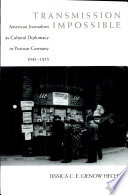 Transmission Impossible  American Journalism as Cultural Diplomacy in Postwar Germany  1945 1955