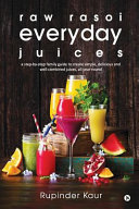 Raw Rasoi Everyday Juices : behind transitioning into a fully raw diet, overcoming...