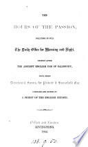 The hours of the Passion  including in full the daily office for morning and night  chiefly after the ancient English of Salisbury  with other devotational forms  compiled and ed  by a priest of the English Church Book PDF