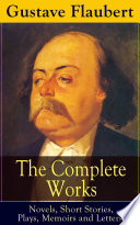 The Complete Works of Gustave Flaubert  Novels  Short Stories  Plays  Memoirs and Letters