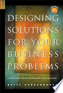 Designing Solutions For Your Business Problems : managers and consultants who helporganizations resolve ambiguous...