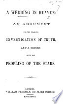 A Wedding In Heaven An Argument For The Fearless Investigation Of Truth And A Theory As To The Peopling Of The Stars