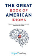 The Great Book of American Idioms: A Dictionary of American Idioms, Sayings, Expressions and Phrases
