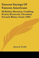 Famous Sayings of Famous Americans  McKinley  Harrison  Conkling  Evarts  Roosevelt  Cleveland  Seward  Blaine  Grant  1901
