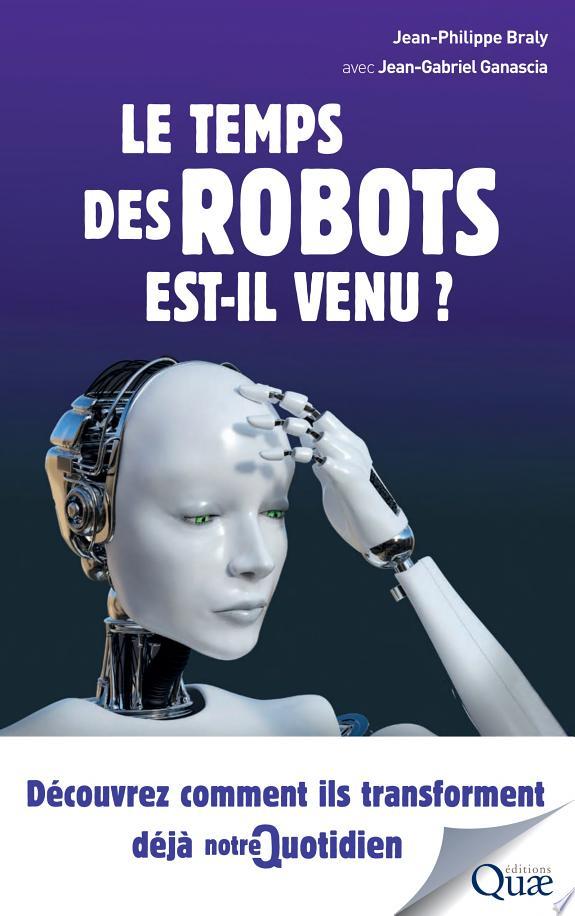 Le temps des robots est-il venu ? : découvrez comment ils transforment déjà notre quotidien / Jean-Philippe Braly avec Jean-Gabriel Ganascia.- Versailles , DL 2017