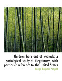Children Born Out of Wedlock  A Sociological Study of Illegitimacy  with Particular Reference to the
