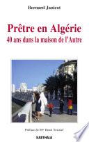 Prêtre en Algérie. 40 ans dans la maison de l'Autre