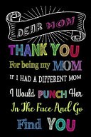 Dear Mom Thank You For Being My Mom If I Had A Different Mom I Would Punch Her In The Face And Go Find You