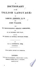 A Dictionary of the English Language. By Samuel Johnson, LL.D., and John Walker. With the pronuntiation simplified ... and the addition of several thousand words. By R. S. Jameson. Second edition, revised and corrected