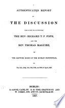 Authenticated Report Of The Discussion Which Took Place Between R T Pope And T Maguire In The Lecture Room Of The Dublin Institution April 1827