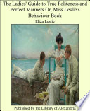 The Ladies  Guide to True Politeness and Perfect Manners Or  Miss Leslie s Behaviour Book