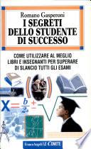 I segreti dello studente di successo  Come utilizzare al meglio libri e insegnanti per superare di slancio tutti gli esami