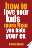 How to Love Your Kids More Than You Hate Your Ex Book PDF