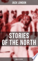 Jack London s Stories of the North   Complete Edition