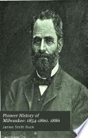 Pioneer History of Milwaukee  1854 1860  1886 Book PDF