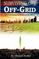 Surviving Off Off-Grid : not be dependent on modern industrial society and...