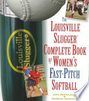 The Louisville Slugger Complete Book of Women s Fast Pitch Softball