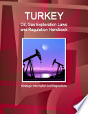 Turkey Oil, Gas Exploration Laws and Regulation Handbook - Strategic Information and Regulations