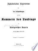 Alphabetisches repertorium über die Verhandlungen der beiden Kammern des Landtags des königsreichs Bayern ...
