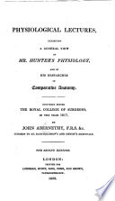 Physiological Lectures, exhibiting a general view of Mr. Hunter's physiology, and of his researches in comparative anatomy. Delivered before the Royal College of Surgeons, etc