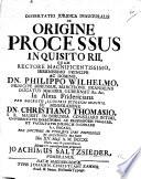 Resp. Dissertatio ... de origine processus inquisitorii, ... su[b] moderamine C. Thomasio, etc