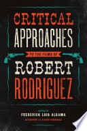 Critical Approaches to the Films of Robert Rodriguez The First Full Scale Study Of