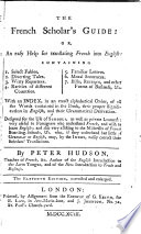 The French Scholar s Guide  Or  An Easy Help for Translating French Into English     The Eleventh Edition  Corrected and Enlarged   Guide Pour Ceux Qui Commencent    Apprendre la Langue Fran  oise  Etc