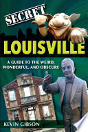 Secret Louisville  A Guide to the Weird  Wonderful  and Obscure