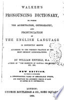 Walker  s Pronouncing Dictionary in which the Accentuation  Orthography  and Pronunciation of the English Language is Distinctly Shown According to the Present Practice of the Most Eminent Lexicographers by William Enfield