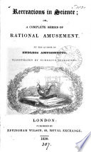 Recreations in science  or  A complete series of rational amusement  By the author of Endless amusements