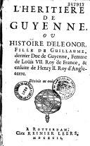 Book L'héritière de Guyenne, ou histoire d'Eléonor, fille de Guillaume, dernier duc de Guyenne, femme de Louis VII. Roy de France, & ensuite de Henry II. Roy d'Angleterre. Divisée en trois parties