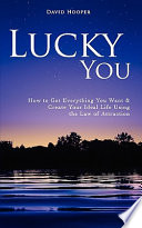 Lucky You - How to Get Everything You Want and Create Your Ideal Life Using the Law of Attraction People Really Do Have More Luck Than