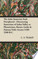The Indo-Sumerian Seals Deciphered - Discovering Sumerians of Indus Valley as Phoenicians, Barats, Goths & Famous Vedic Aryans 3100-2300 B.C.