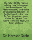 The Future Of The Fashion Industry How Technologies Will Revolutionize The Fashion Industry The Benefits Of Leveraging Robots In The Fashion Industry And How To Earn Substantial Money Online So That You Can Afford To Procure Your Own Smart Clothing