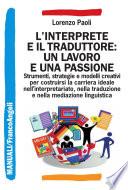 L interprete e il traduttore  un lavoro e una passione  Strumenti  strategie e modelli creativi per costruirsi la carriera ideale nell interpretariato  nella traduzione e nella mediazione linguistica