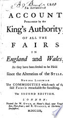 An authentic account published by the King s authority  of all the fairs in England and Wales  as they have been settled to be held since the alteration of the stile     The second edition