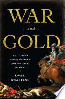War and Gold [electronic resource] : a Five-Hundred-Year History of Empires, Adventures, and Debt.