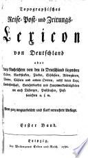 Topographisches Reise-, Post- und Zeitungslexicon von Deutschland oder kurze Nachrichten von den in Deutschland liegenden Stäadten ... u.s.w..