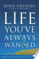 The Life You've Always Wanted Participant's Guide : always wanted, john ortberg guides you...