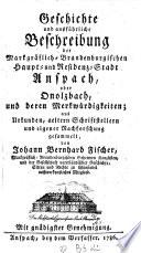 Geschichte und ausführliche Beschreibung der Markgräflich-Brandenburgischen Haupt- und Residenz-Stadt Anspach oder Onolzbach, und deren Merkwürdigkeiten
