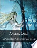 The Complete Coloured Fairy Books: Blue, Red, Green, Yellow, Pink, Grey, Violet, Crimson, Brown, Orange, Olive, Lilac, Rose Fairy Book - Hundreds of Beautifull Fairy Tales - Little Red Riding Hood, Snowhite, Beauty and the Beast and Many Many More Lang S Coloured Fairy Books Or