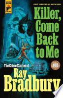 Killer  Come Back To Me  The Crime Stories of Ray Bradbury Book PDF