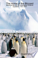 The Home of the Blizzard Being the Story of the Australasian Antarctic Expedition  1911 1914