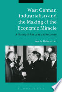 West German Industrialists and the Making of the Economic Miracle Miracle Investigates The Mentality Of Post War